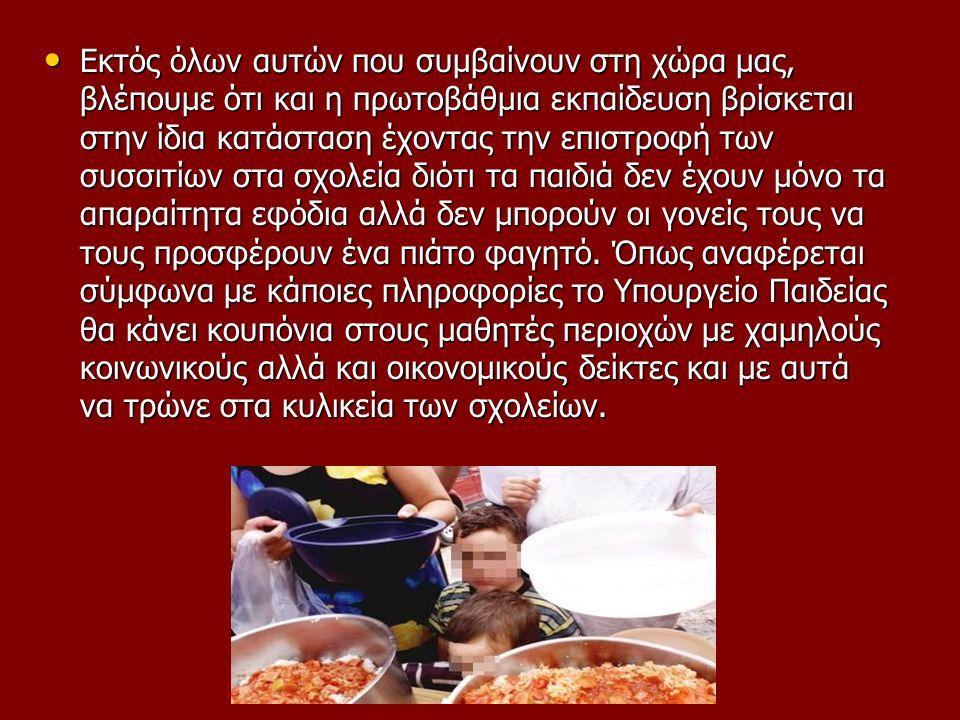Εκτός όλων αυτών που συμβαίνουν στη χώρα μας, βλέπουμε ότι και η πρωτοβάθμια εκπαίδευση βρίσκεται στην ίδια κατάσταση έχοντας την επιστροφή των συσσιτίων στα σχολεία διότι τα παιδιά δεν έχουν μόνο τα απαραίτητα εφόδια αλλά δεν μπορούν οι γονείς τους να τους προσφέρουν ένα πιάτο φαγητό.