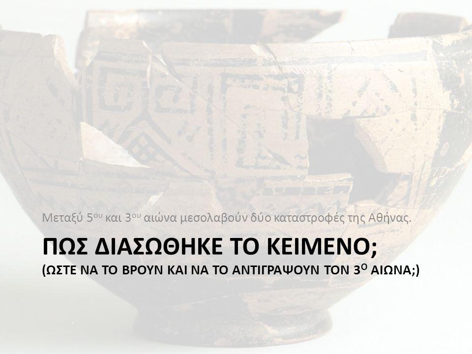ΠΩΣ ΔΙΑΣΩΘΗΚΕ ΤΟ ΚΕΙΜΕΝΟ; (ΩΣΤΕ ΝΑ ΤΟ ΒΡΟΥΝ ΚΑΙ ΝΑ ΤΟ ΑΝΤΙΓΡΑΨΟΥΝ ΤΟΝ 3 Ο ΑΙΩΝΑ;) Μεταξύ 5 ου και 3 ου αιώνα μεσολαβούν δύο καταστροφές της Αθήνας.