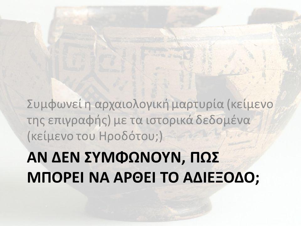 ΑΝ ΔΕΝ ΣΥΜΦΩΝΟΥΝ, ΠΩΣ ΜΠΟΡΕΙ ΝΑ ΑΡΘΕΙ ΤΟ ΑΔΙΕΞΟΔΟ; Συμφωνεί η αρχαιολογική μαρτυρία (κείμενο της επιγραφής) με τα ιστορικά δεδομένα (κείμενο του Ηροδό