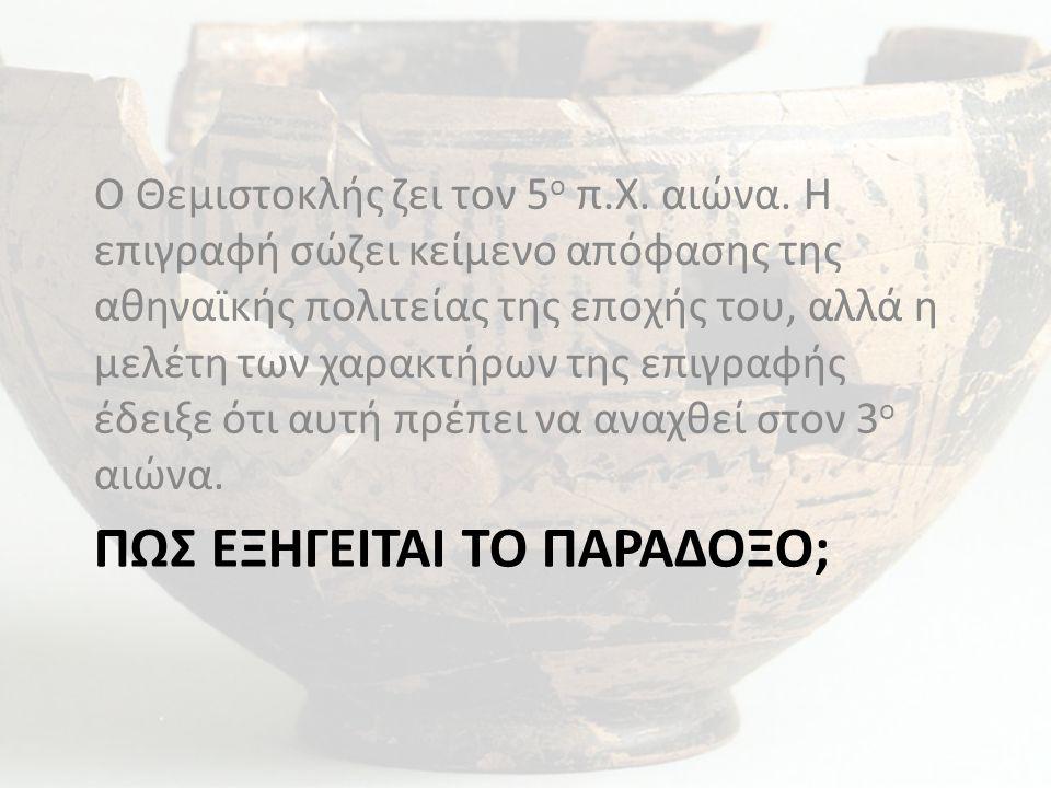 ΠΩΣ ΕΞΗΓΕΙΤΑΙ ΤΟ ΠΑΡΑΔΟΞΟ; Ο Θεμιστοκλής ζει τον 5 ο π.Χ. αιώνα. Η επιγραφή σώζει κείμενο απόφασης της αθηναϊκής πολιτείας της εποχής του, αλλά η μελέ