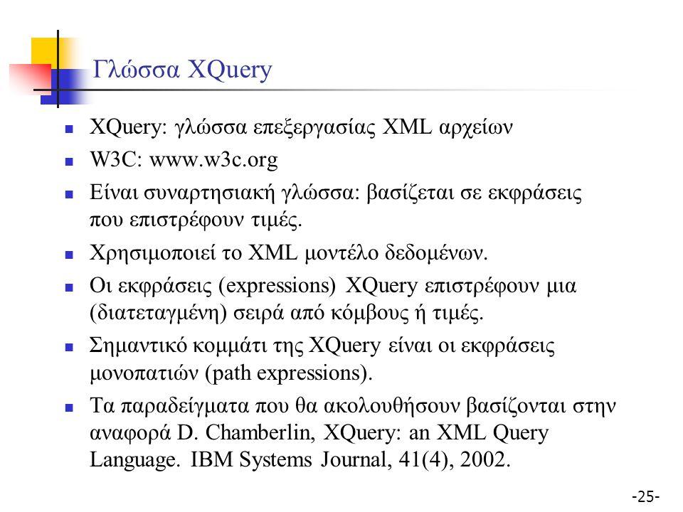 -25- Γλώσσα XQuery XQuery: γλώσσα επεξεργασίας XML αρχείων W3C: www.w3c.org Είναι συναρτησιακή γλώσσα: βασίζεται σε εκφράσεις που επιστρέφουν τιμές.