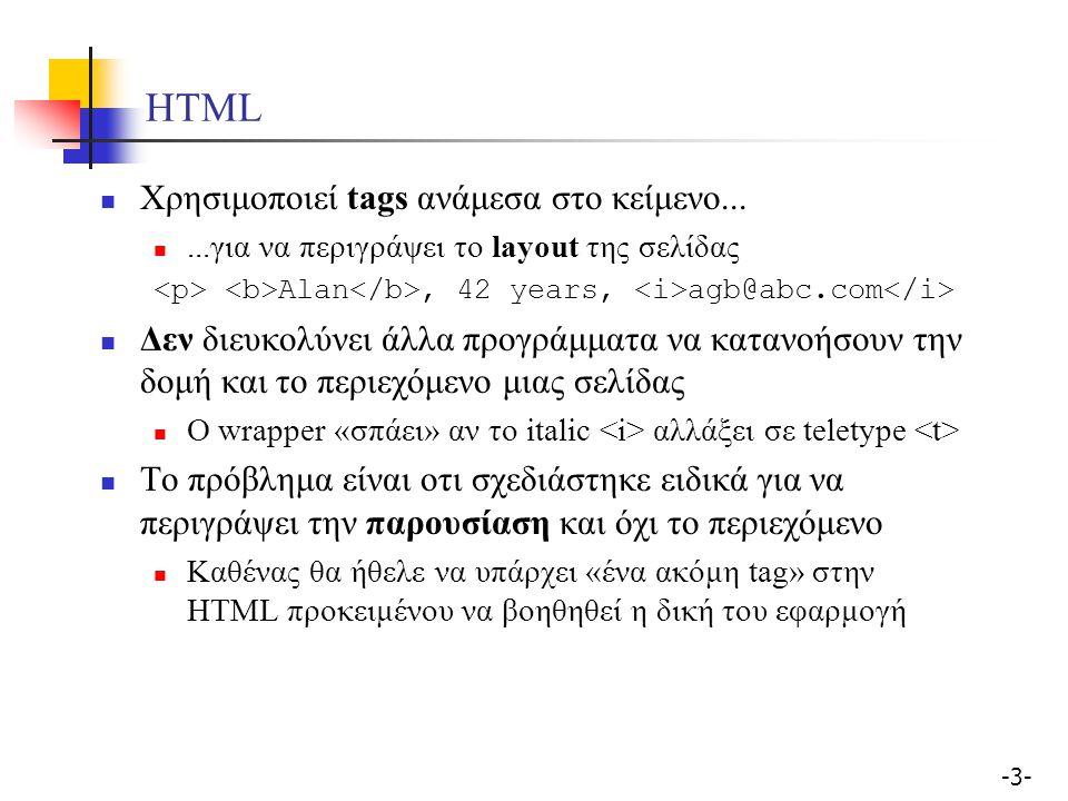 -3--3- HTML Χρησιμοποιεί tags ανάμεσα στο κείμενο......για να περιγράψει το layout της σελίδας Alan, 42 years, agb@abc.com Δεν διευκολύνει άλλα προγράμματα να κατανοήσουν την δομή και το περιεχόμενο μιας σελίδας Ο wrapper «σπάει» αν το italic αλλάξει σε teletype Το πρόβλημα είναι οτι σχεδιάστηκε ειδικά για να περιγράψει την παρουσίαση και όχι το περιεχόμενο Καθένας θα ήθελε να υπάρχει «ένα ακόμη tag» στην HTML προκειμένου να βοηθηθεί η δική του εφαρμογή