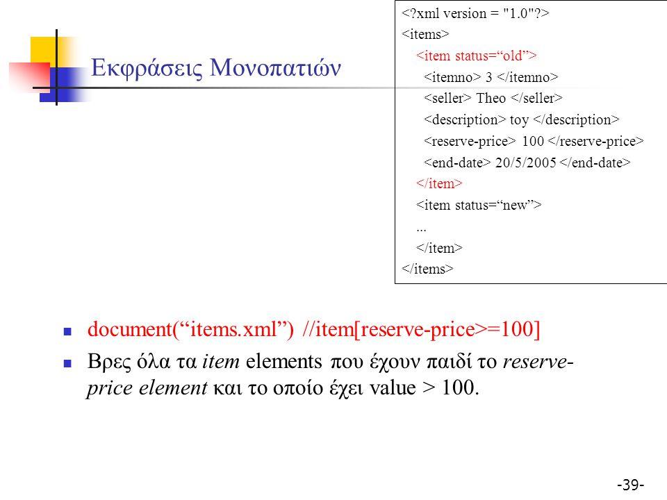 -39- Εκφράσεις Μονοπατιών document( items.xml ) //item[reserve-price>=100] Βρες όλα τα item elements που έχουν παιδί το reserve- price element και το οποίο έχει value > 100.