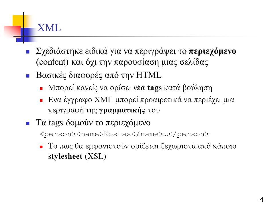 -4--4- XML Σχεδιάστηκε ειδικά για να περιγράψει το περιεχόμενο (content) και όχι την παρουσίαση μιας σελίδας Βασικές διαφορές από την HTML Μπορεί κανείς να ορίσει νέα tags κατά βούληση Ενα έγγραφο XML μπορεί προαιρετικά να περιέχει μια περιγραφή της γραμματικής του Τα tags δομούν το περιεχόμενο Kostas … Το πως θα εμφανιστούν ορίζεται ξεχωριστά από κάποιο stylesheet (XSL)