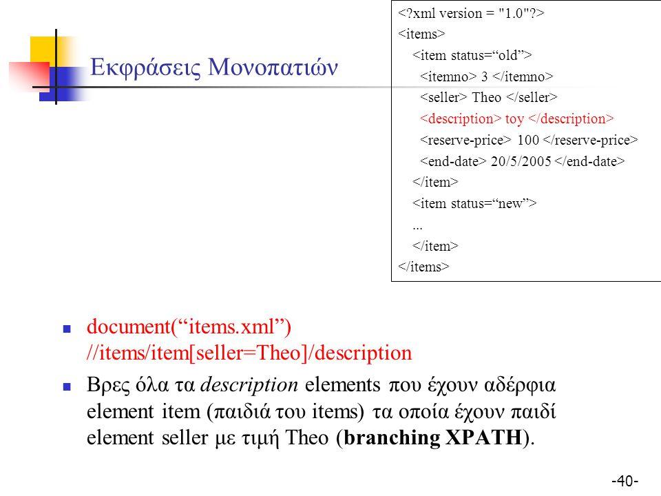 -40- Εκφράσεις Μονοπατιών document( items.xml ) //items/item[seller=Theo]/description Βρες όλα τα description elements που έχουν αδέρφια element item (παιδιά του items) τα οποία έχουν παιδί element seller με τιμή Theo (branching XPATH).