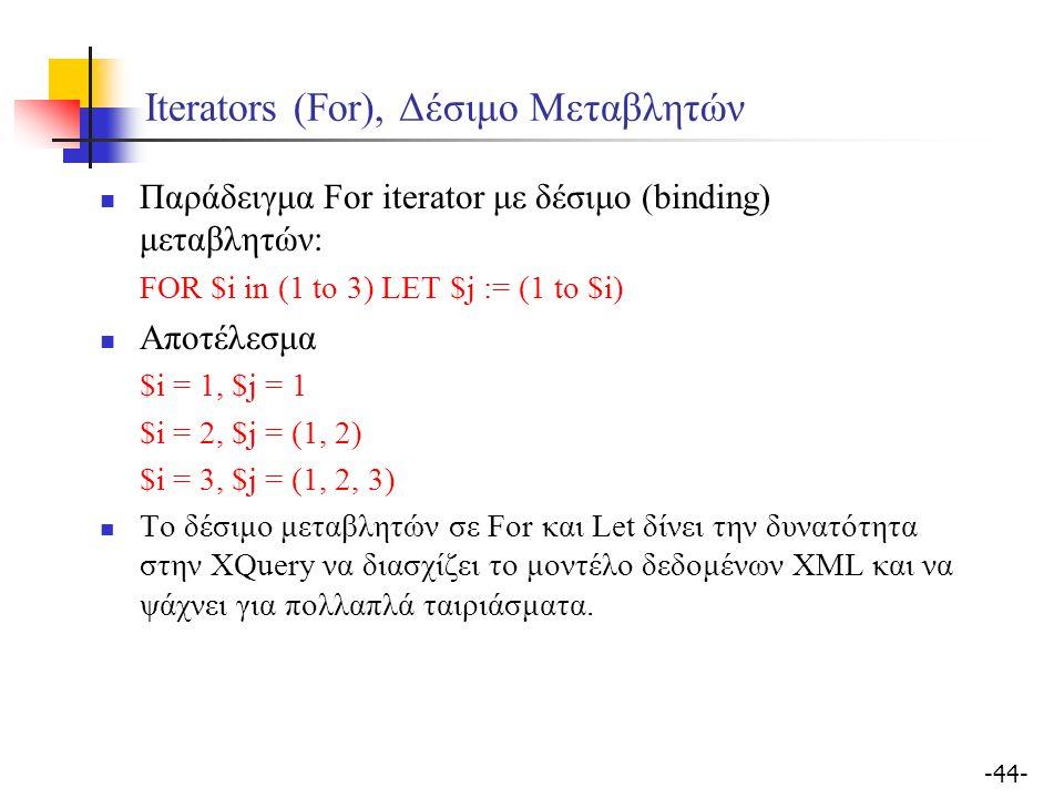 -44- Iterators (For), Δέσιμο Μεταβλητών Παράδειγμα For iterator με δέσιμο (binding) μεταβλητών: FOR $i in (1 to 3) LET $j := (1 to $i) Αποτέλεσμα $i = 1, $j = 1 $i = 2, $j = (1, 2) $i = 3, $j = (1, 2, 3) Το δέσιμο μεταβλητών σε For και Let δίνει την δυνατότητα στην XQuery να διασχίζει το μοντέλο δεδομένων XML και να ψάχνει για πολλαπλά ταιριάσματα.