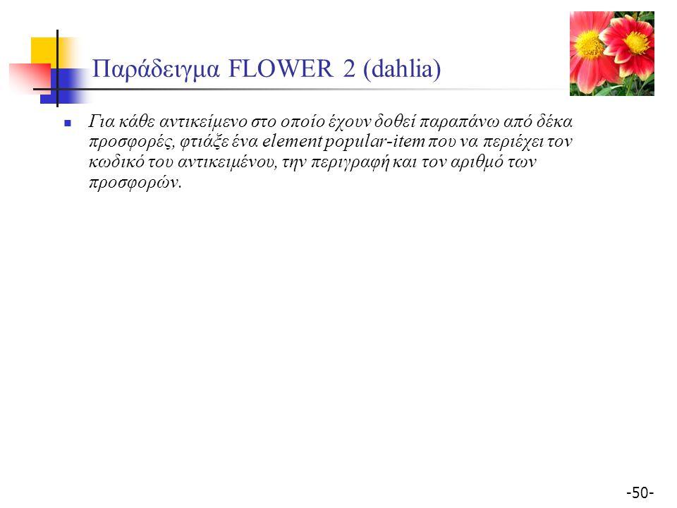 -50- Παράδειγμα FLOWER 2 (dahlia) Για κάθε αντικείμενο στο οποίο έχουν δοθεί παραπάνω από δέκα προσφορές, φτιάξε ένα element popular-item που να περιέχει τον κωδικό του αντικειμένου, την περιγραφή και τον αριθμό των προσφορών.