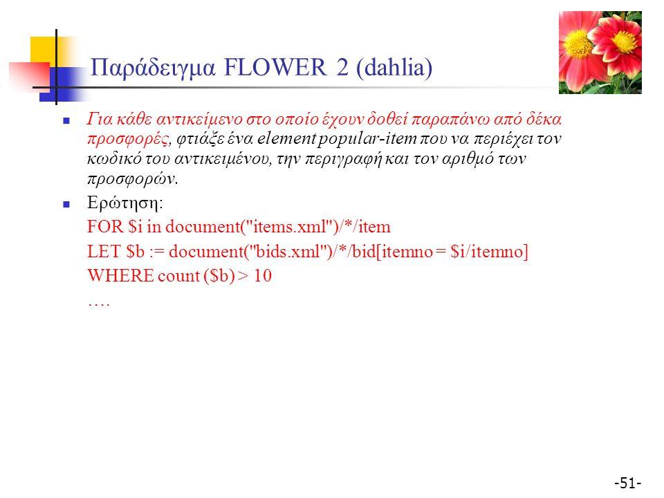 -51- Παράδειγμα FLOWER 2 (dahlia) Για κάθε αντικείμενο στο οποίο έχουν δοθεί παραπάνω από δέκα προσφορές, φτιάξε ένα element popular-item που να περιέχει τον κωδικό του αντικειμένου, την περιγραφή και τον αριθμό των προσφορών.