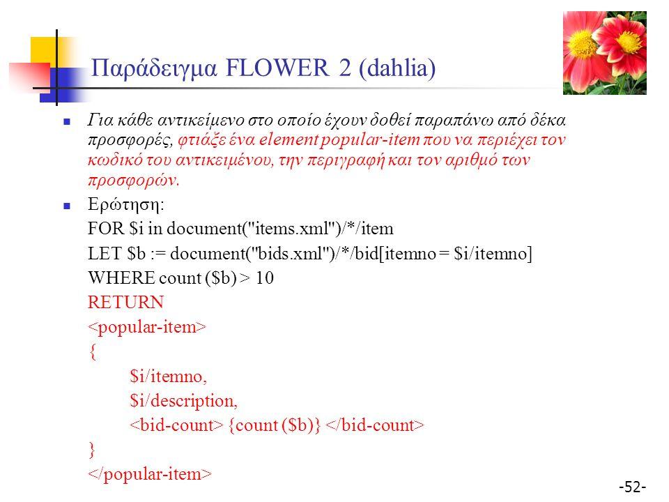 -52- Παράδειγμα FLOWER 2 (dahlia) Για κάθε αντικείμενο στο οποίο έχουν δοθεί παραπάνω από δέκα προσφορές, φτιάξε ένα element popular-item που να περιέχει τον κωδικό του αντικειμένου, την περιγραφή και τον αριθμό των προσφορών.