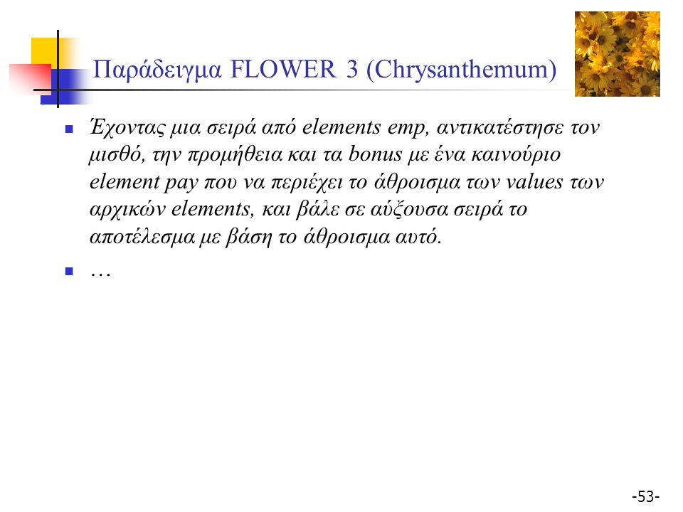 -53- Παράδειγμα FLOWER 3 (Chrysanthemum) Έχοντας μια σειρά από elements emp, αντικατέστησε τον μισθό, την προμήθεια και τα bonus με ένα καινoύριο element pay που να περιέχει το άθροισμα των values των αρχικών elements, και βάλε σε αύξουσα σειρά το αποτέλεσμα με βάση το άθροισμα αυτό.