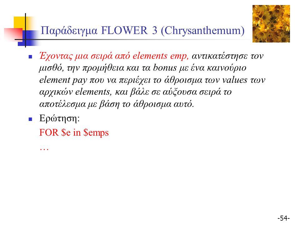 -54- Παράδειγμα FLOWER 3 (Chrysanthemum) Έχοντας μια σειρά από elements emp, αντικατέστησε τον μισθό, την προμήθεια και τα bonus με ένα καινoύριο element pay που να περιέχει το άθροισμα των values των αρχικών elements, και βάλε σε αύξουσα σειρά το αποτέλεσμα με βάση το άθροισμα αυτό.