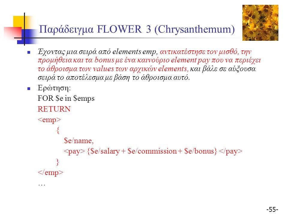 -55- Παράδειγμα FLOWER 3 (Chrysanthemum) Έχοντας μια σειρά από elements emp, αντικατέστησε τον μισθό, την προμήθεια και τα bonus με ένα καινoύριο element pay που να περιέχει το άθροισμα των values των αρχικών elements, και βάλε σε αύξουσα σειρά το αποτέλεσμα με βάση το άθροισμα αυτό.