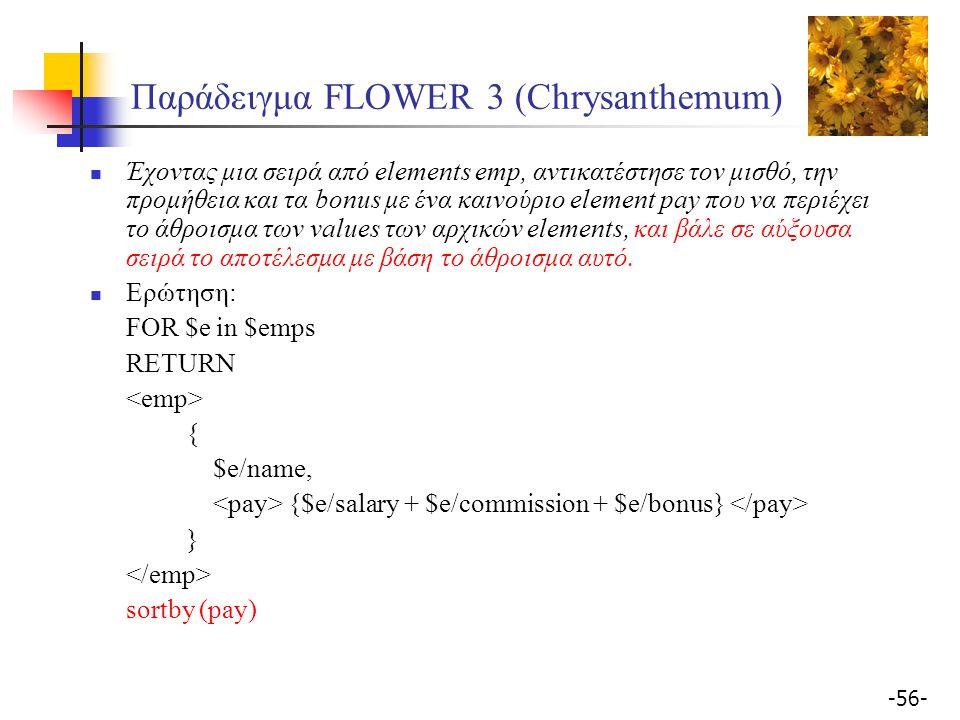 -56- Παράδειγμα FLOWER 3 (Chrysanthemum) Έχοντας μια σειρά από elements emp, αντικατέστησε τον μισθό, την προμήθεια και τα bonus με ένα καινoύριο element pay που να περιέχει το άθροισμα των values των αρχικών elements, και βάλε σε αύξουσα σειρά το αποτέλεσμα με βάση το άθροισμα αυτό.
