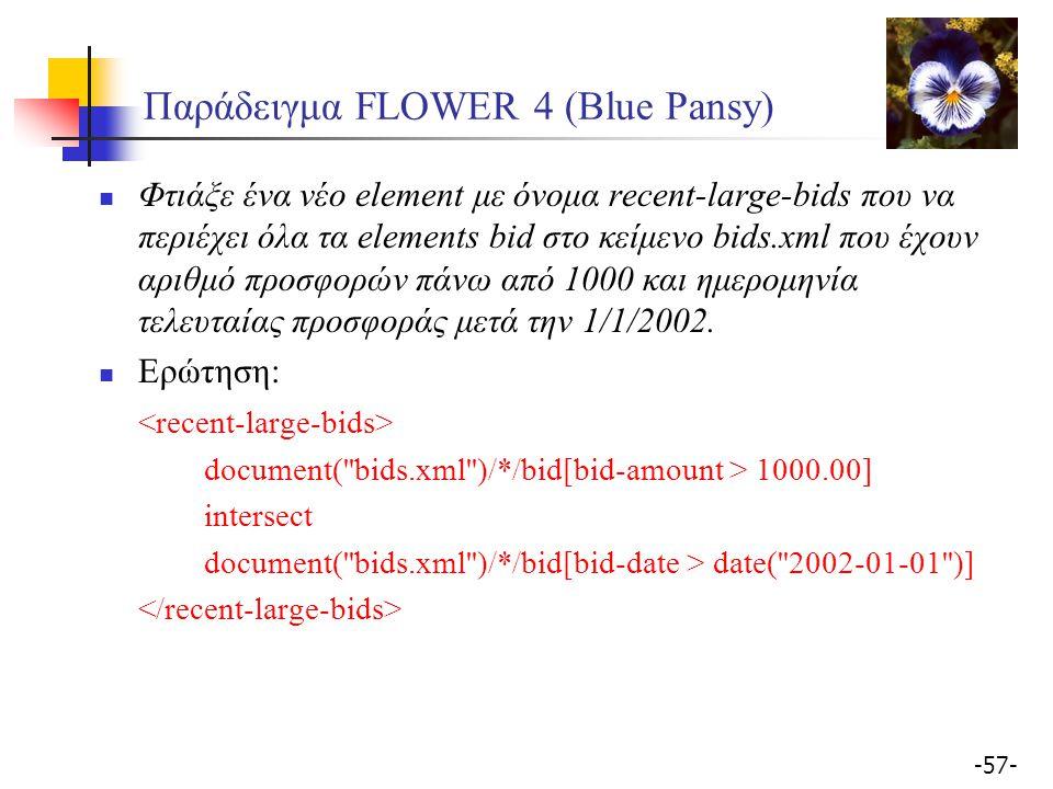 -57- Παράδειγμα FLOWER 4 (Blue Pansy) Φτιάξε ένα νέο element με όνομα recent-large-bids που να περιέχει όλα τα elements bid στο κείμενο bids.xml που έχουν αριθμό προσφορών πάνω από 1000 και ημερομηνία τελευταίας προσφοράς μετά την 1/1/2002.