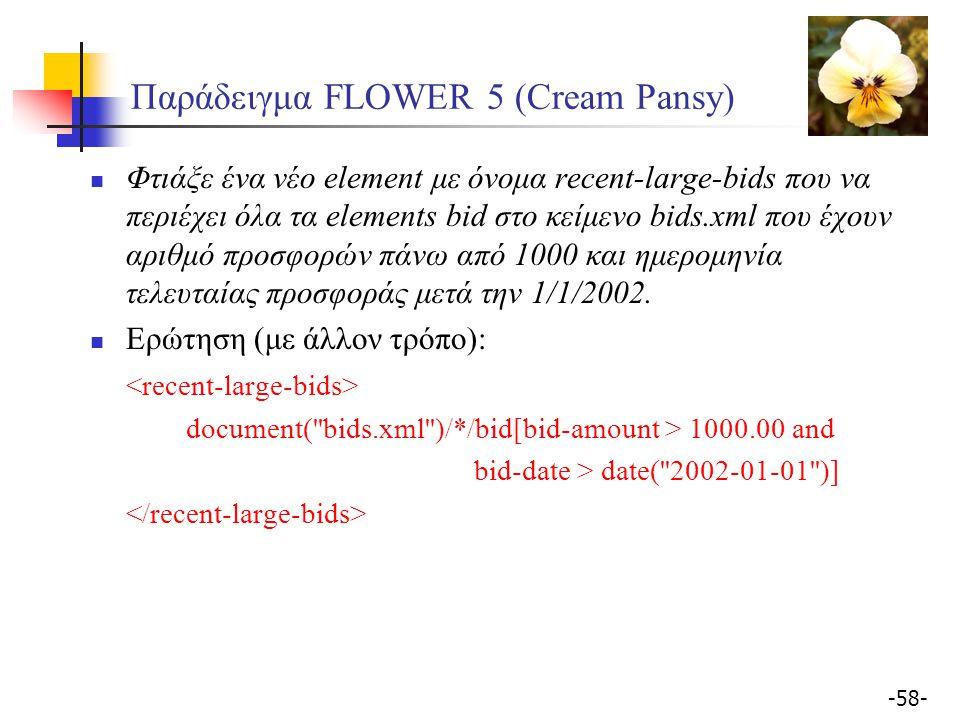 -58- Παράδειγμα FLOWER 5 (Cream Pansy) Φτιάξε ένα νέο element με όνομα recent-large-bids που να περιέχει όλα τα elements bid στο κείμενο bids.xml που έχουν αριθμό προσφορών πάνω από 1000 και ημερομηνία τελευταίας προσφοράς μετά την 1/1/2002.