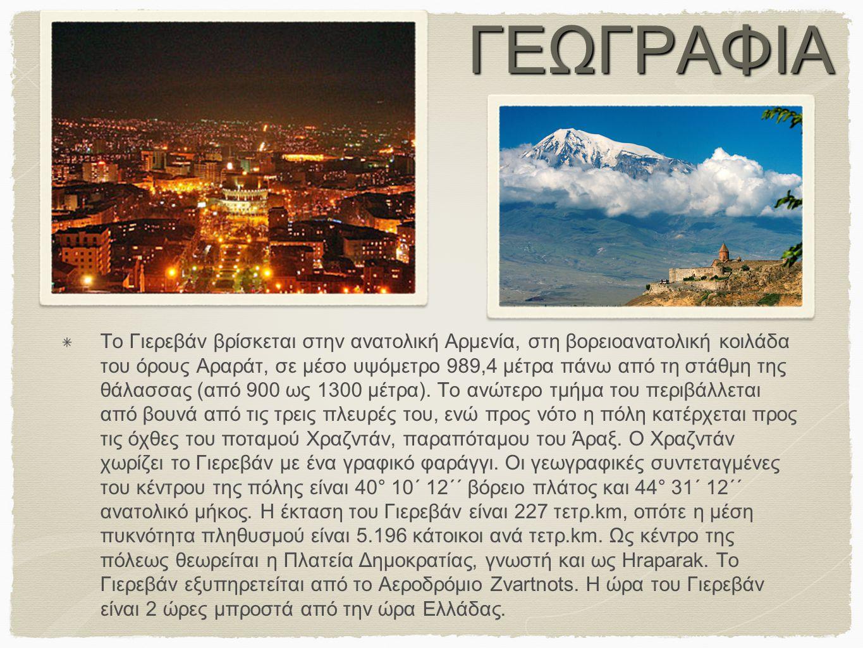 ΓΕΩΓΡΑΦΙΑ Το Γιερεβάν βρίσκεται στην ανατολική Αρμενία, στη βορειοανατολική κοιλάδα του όρους Αραράτ, σε μέσο υψόμετρο 989,4 μέτρα πάνω από τη στάθμη
