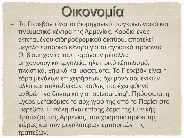 Οικονομία Το Γιερεβάν είναι το βιομηχανικό, συγκοινωνιακό και πνευματικό κέντρο της Αρμενίας. Καρδιά ενός εκτεταμένου σιδηροδρομικού δικτύου, αποτελεί