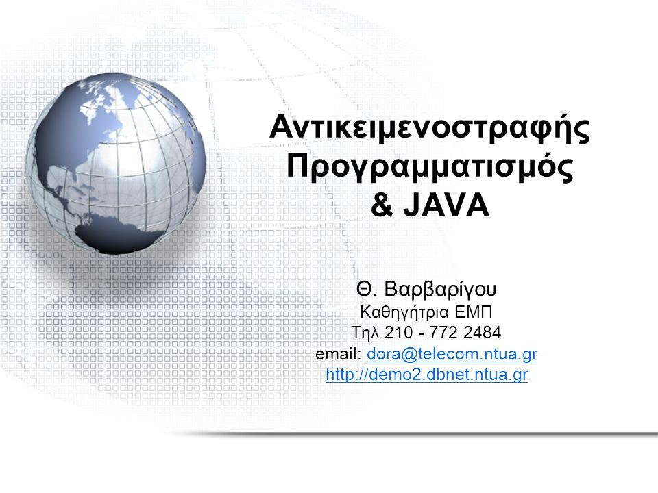 Αντικειμενοστραφής Προγραμματισμός & JAVA Θ. Βαρβαρίγου Καθηγήτρια ΕΜΠ Τηλ 210 - 772 2484 email: dora@telecom.ntua.grdora@telecom.ntua.gr http://demo2