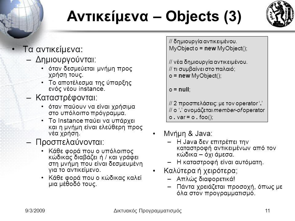 9/3/2009Δικτυακός Προγραμματισμός11 Αντικείμενα – Objects (3) Τα αντικείμενα: –Δημιουργούνται: όταν δεσμεύεται μνήμη προς χρήση τους. Το αποτέλεσμα τη