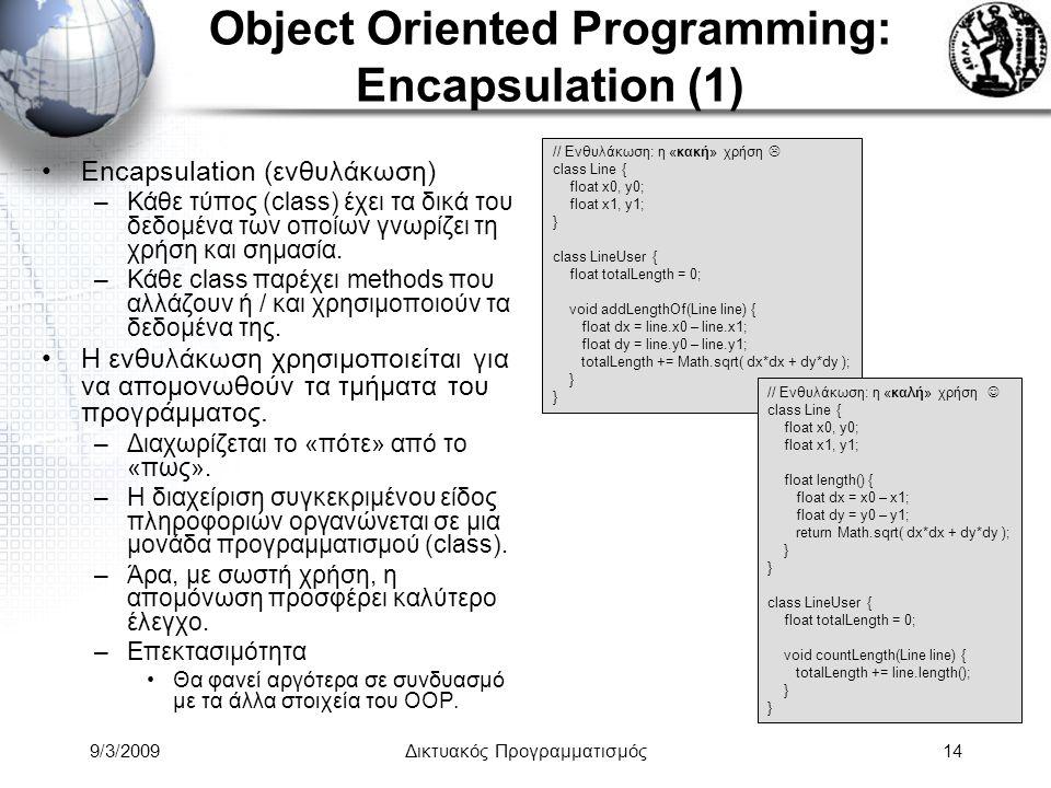 9/3/2009Δικτυακός Προγραμματισμός14 Object Oriented Programming: Encapsulation (1) Encapsulation (ενθυλάκωση) –Κάθε τύπος (class) έχει τα δικά του δεδ