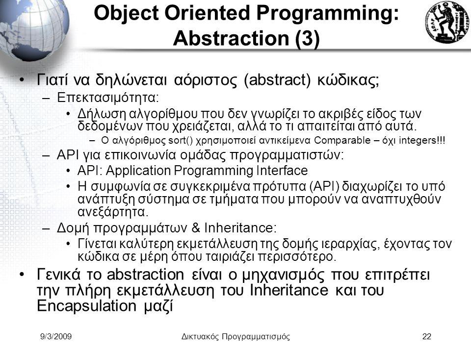9/3/2009Δικτυακός Προγραμματισμός22 Object Oriented Programming: Abstraction (3) Γιατί να δηλώνεται αόριστος (abstract) κώδικας; –Επεκτασιμότητα: Δήλω