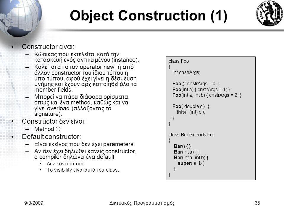 9/3/2009Δικτυακός Προγραμματισμός35 Object Construction (1) Constructor είναι: –Κώδικας που εκτελείται κατά την κατασκευή ενός αντικειμένου (instance)