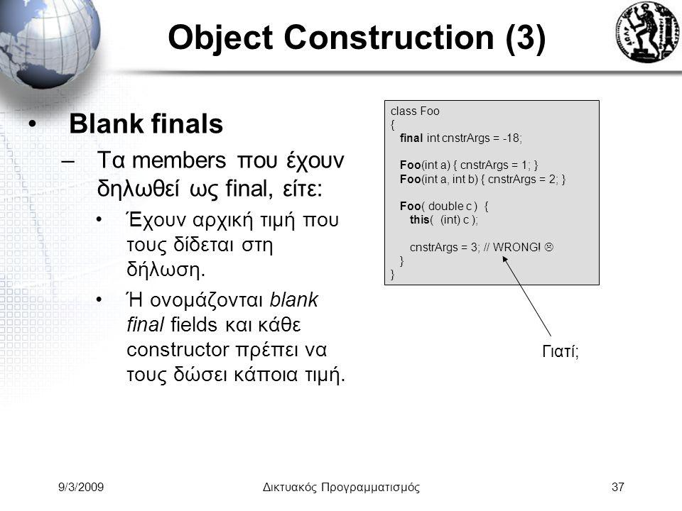 9/3/2009Δικτυακός Προγραμματισμός37 Object Construction (3) Blank finals –Τα members που έχουν δηλωθεί ως final, είτε: Έχουν αρχική τιμή που τους δίδε