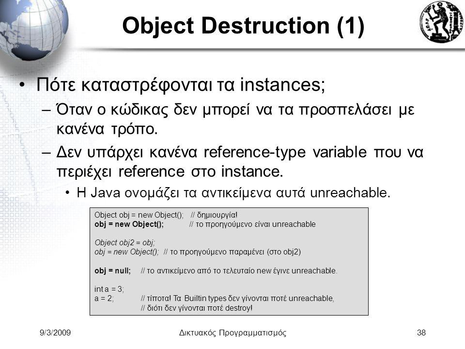 9/3/2009Δικτυακός Προγραμματισμός38 Object Destruction (1) Πότε καταστρέφονται τα instances; –Όταν ο κώδικας δεν μπορεί να τα προσπελάσει με κανένα τρ