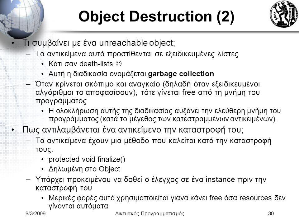 9/3/2009Δικτυακός Προγραμματισμός39 Object Destruction (2) Τι συμβαίνει με ένα unreachable object; –Τα αντικείμενα αυτά προστίθενται σε εξειδικευμένες