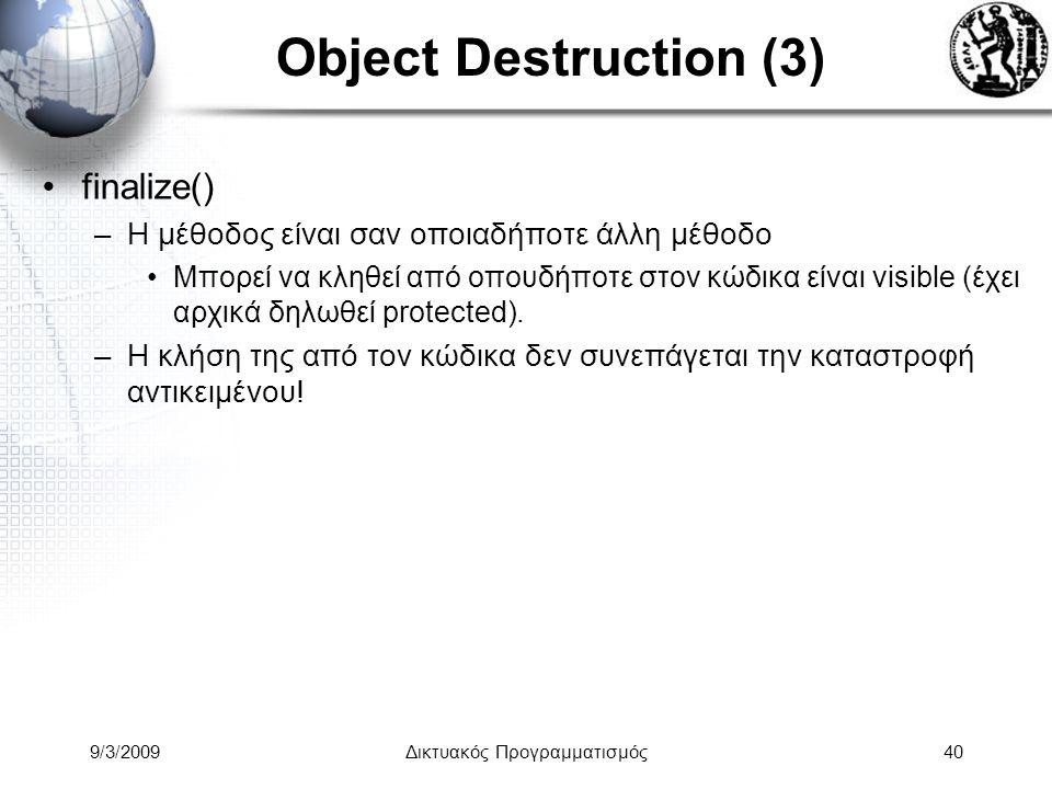 9/3/2009Δικτυακός Προγραμματισμός40 Object Destruction (3) finalize() –Η μέθοδος είναι σαν οποιαδήποτε άλλη μέθοδο Μπορεί να κληθεί από οπουδήποτε στο