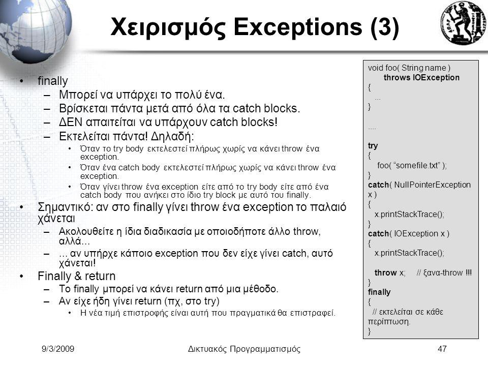 9/3/2009Δικτυακός Προγραμματισμός47 Χειρισμός Exceptions (3) finally –Μπορεί να υπάρχει το πολύ ένα. –Βρίσκεται πάντα μετά από όλα τα catch blocks. –Δ
