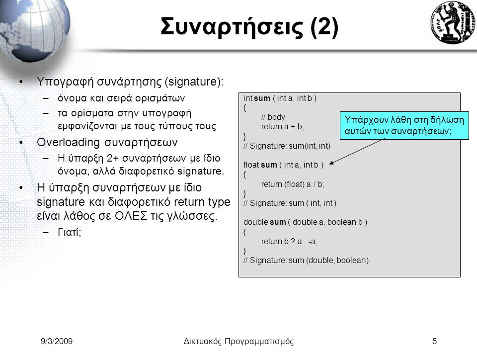 9/3/2009Δικτυακός Προγραμματισμός36 Object Construction (2) new 1.Δέσμευση μνήμης 2.Αρχικοποίηση member fields Για όσα δεν υπάρχει αρχική τιμή, μηδενίζεται η μνήμη: –Booleans: false –Numerical types: zero –Reference types (classes & arrays): null 3.Εκτέλεση instance initializers 4.Καλείται ο constructor Επιλογή βάσει τύπων παραμέτρων που δόθηκαν στον new operator.