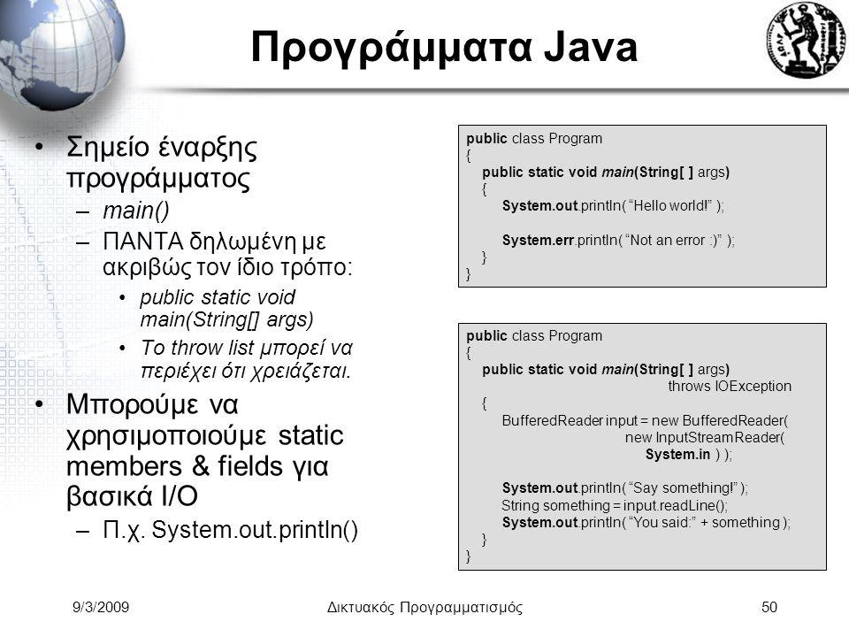 9/3/2009Δικτυακός Προγραμματισμός50 Προγράμματα Java Σημείο έναρξης προγράμματος –main() –ΠΑΝΤΑ δηλωμένη με ακριβώς τον ίδιο τρόπο: public static void