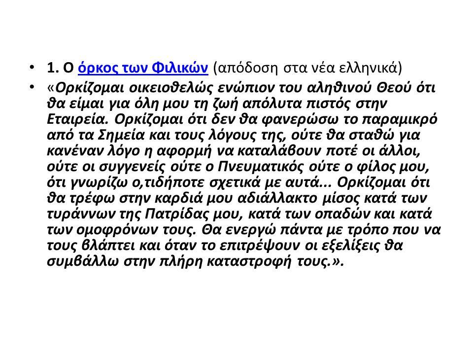 1. Ο όρκος των Φιλικών (απόδοση στα νέα ελληνικά)όρκος των Φιλικών «Ορκίζομαι οικειοθελώς ενώπιον του αληθινού Θεού ότι θα είμαι για όλη μου τη ζωή απ