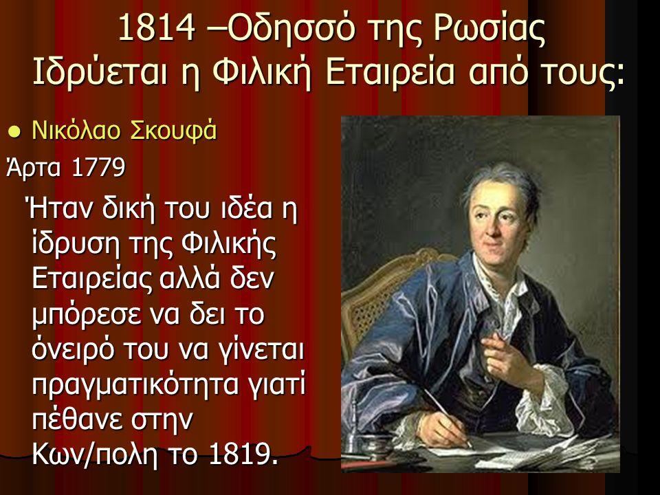 Νικόλαο Σκουφά Νικόλαο Σκουφά Άρτα 1779 Ήταν δική του ιδέα η ίδρυση της Φιλικής Εταιρείας αλλά δεν μπόρεσε να δει το όνειρό του να γίνεται πραγματικότητα γιατί πέθανε στην Κων/πολη το 1819.