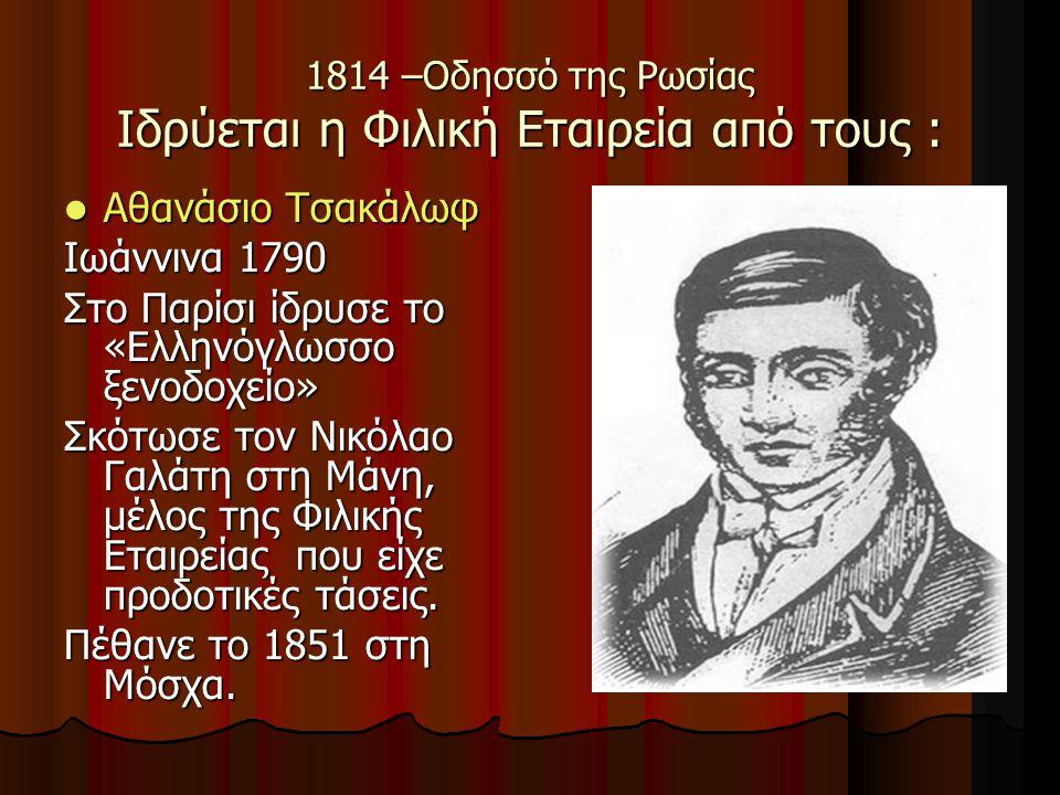 1814 –Οδησσό της Ρωσίας Ιδρύεται η Φιλική Εταιρεία από τους : Αθανάσιο Τσακάλωφ Αθανάσιο Τσακάλωφ Ιωάννινα 1790 Στο Παρίσι ίδρυσε το «Ελληνόγλωσσο ξενοδοχείο» Σκότωσε τον Νικόλαο Γαλάτη στη Μάνη, μέλος της Φιλικής Εταιρείας που είχε προδοτικές τάσεις.