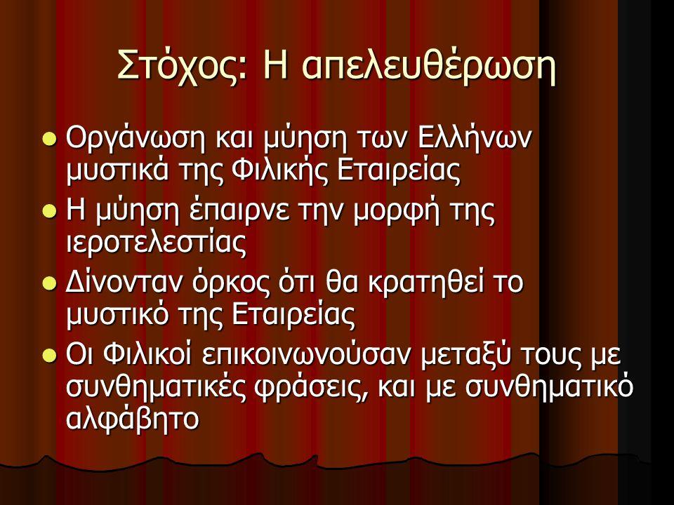 Στόχος: Η απελευθέρωση Οργάνωση και μύηση των Ελλήνων μυστικά της Φιλικής Εταιρείας Οργάνωση και μύηση των Ελλήνων μυστικά της Φιλικής Εταιρείας Η μύηση έπαιρνε την μορφή της ιεροτελεστίας Η μύηση έπαιρνε την μορφή της ιεροτελεστίας Δίνονταν όρκος ότι θα κρατηθεί το μυστικό της Εταιρείας Δίνονταν όρκος ότι θα κρατηθεί το μυστικό της Εταιρείας Οι Φιλικοί επικοινωνούσαν μεταξύ τους με συνθηματικές φράσεις, και με συνθηματικό αλφάβητο Οι Φιλικοί επικοινωνούσαν μεταξύ τους με συνθηματικές φράσεις, και με συνθηματικό αλφάβητο