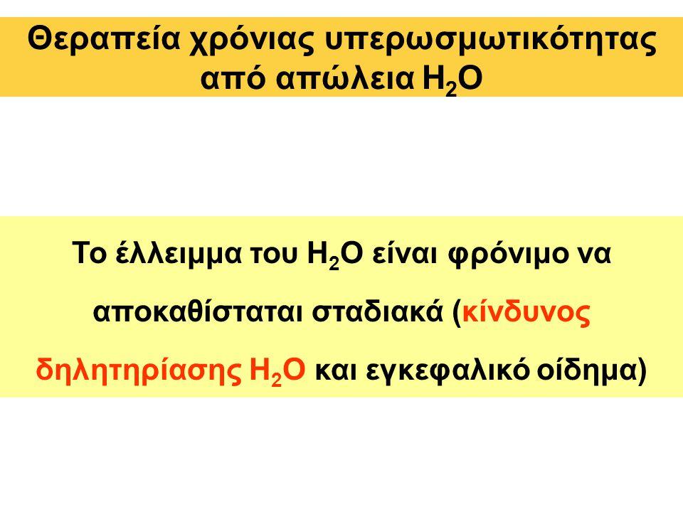 Θεραπεία χρόνιας υπερωσμωτικότητας από απώλεια Η 2 Ο Το έλλειμμα του H 2 O είναι φρόνιμο να αποκαθίσταται σταδιακά (κίνδυνος δηλητηρίασης H 2 O και εγκεφαλικό οίδημα)