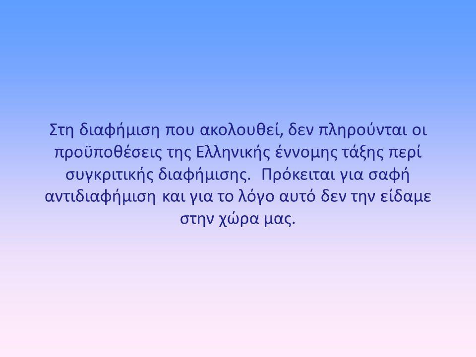 Στη διαφήμιση που ακολουθεί, δεν πληρούνται οι προϋποθέσεις της Ελληνικής έννομης τάξης περί συγκριτικής διαφήμισης. Πρόκειται για σαφή αντιδιαφήμιση