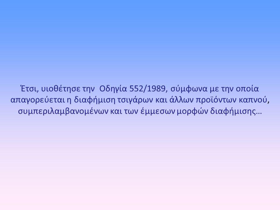 Έτσι, υιοθέτησε την Οδηγία 552/1989, σύμφωνα με την οποία απαγορεύεται η διαφήμιση τσιγάρων και άλλων προϊόντων καπνού, συμπεριλαμβανομένων και των έμ