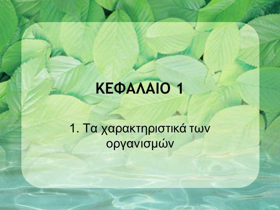ΚΕΦΑΛΑΙΟ 1 1. Τα χαρακτηριστικά των οργανισμών