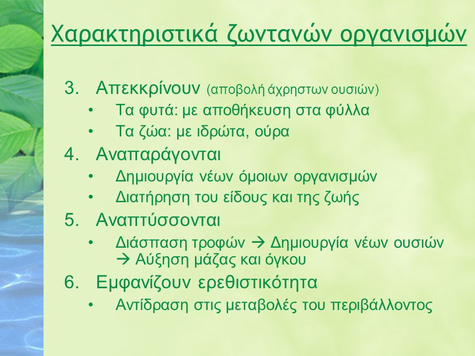 Χαρακτηριστικά ζωντανών οργανισμών 3.Απεκκρίνουν (αποβολή άχρηστων ουσιών) Τα φυτά: με αποθήκευση στα φύλλα Τα ζώα: με ιδρώτα, ούρα 4.Αναπαράγονται Δη