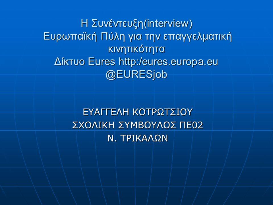 Η Συνέντευξη(interview) Ευρωπαϊκή Πύλη για την επαγγελματική κινητικότητα Δίκτυο Eures http:/eures.europa.eu @EURESjob ΕΥΑΓΓΕΛΗ ΚΟΤΡΩΤΣΙΟΥ ΣΧΟΛΙΚΗ ΣΥΜΒΟΥΛΟΣ ΠΕ02 Ν.
