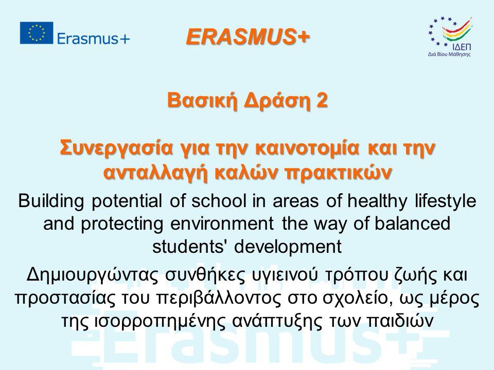 ERASMUS+ Βασική Δράση 2 Συνεργασία για την καινοτομία και την ανταλλαγή καλών πρακτικών Building potential of school in areas of healthy lifestyle and protecting environment the way of balanced students development Δημιουργώντας συνθήκες υγιεινού τρόπου ζωής και προστασίας του περιβάλλοντος στο σχολείο, ως μέρος της ισορροπημένης ανάπτυξης των παιδιών