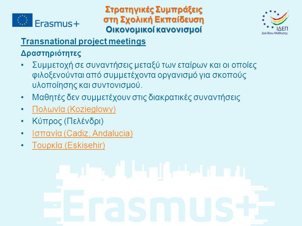 Στρατηγικές Συμπράξεις στη Σχολική Εκπαίδευση Οικονομικοί κανονισμοί Transnational project meetings Δραστηριότητες Συμμετοχή σε συναντήσεις μεταξύ των εταίρων και οι οποίες φιλοξενούνται από συμμετέχοντα οργανισμό για σκοπούς υλοποίησης και συντονισμού.