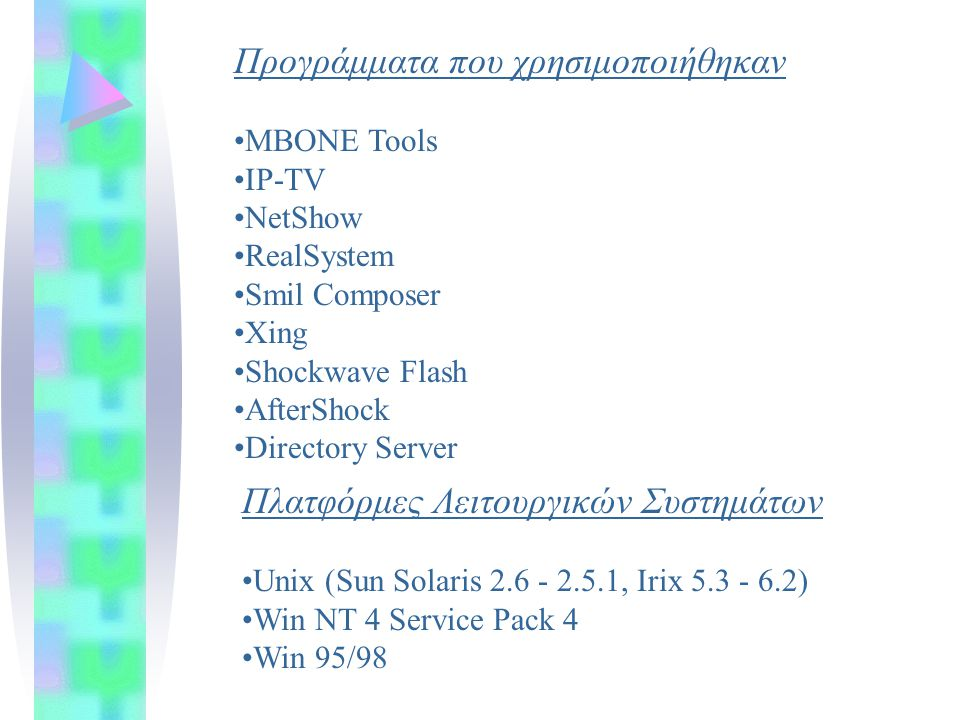 Προγράμματα που χρησιμοποιήθηκαν MBONE Tools IP-TV NetShow RealSystem Smil Composer Xing Shockwave Flash AfterShock Directory Server Πλατφόρμες Λειτουργικών Συστημάτων Unix (Sun Solaris 2.6 - 2.5.1, Irix 5.3 - 6.2) Win NT 4 Service Pack 4 Win 95/98