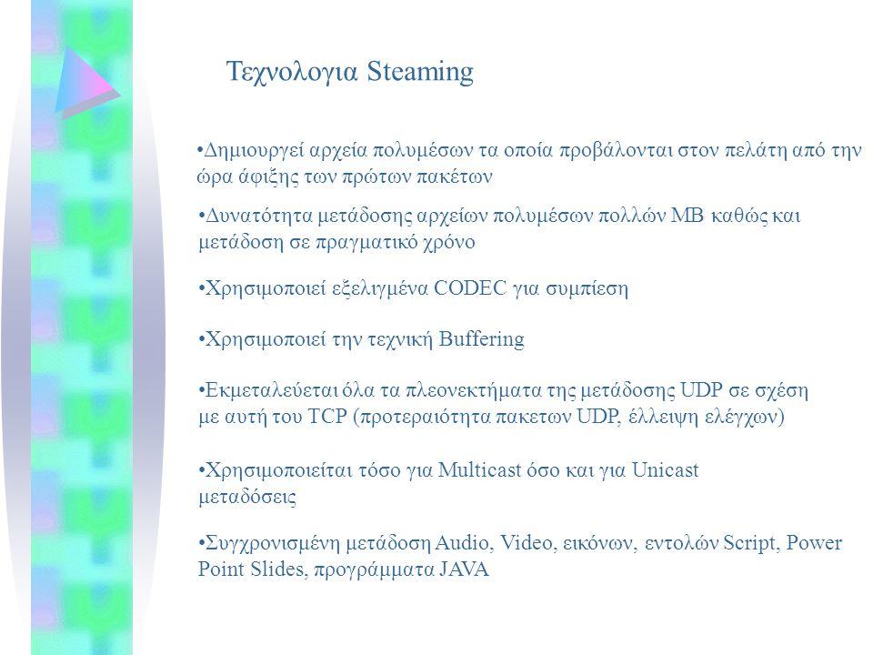 Τεχνολογια Steaming Δημιουργεί αρχεία πολυμέσων τα οποία προβάλονται στον πελάτη από την ώρα άφιξης των πρώτων πακέτων Δυνατότητα μετάδοσης αρχείων πολυμέσων πολλών ΜΒ καθώς και μετάδοση σε πραγματικό χρόνο Χρησιμοποιεί εξελιγμένα CODEC για συμπίεση Χρησιμοποιεί την τεχνική Buffering Εκμεταλεύεται όλα τα πλεονεκτήματα της μετάδοσης UDP σε σχέση με αυτή του TCP (προτεραιότητα πακετων UDP, έλλειψη ελέγχων) Χρησιμοποιείται τόσο για Multicast όσο και για Unicast μεταδόσεις Συγχρονισμένη μετάδοση Audio, Video, εικόνων, εντολών Script, Power Point Slides, προγράμματα JAVA
