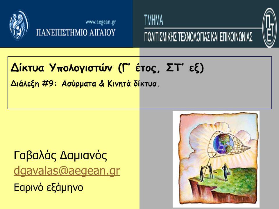 Δίκτυα Υπολογιστών (Γ' έτος, ΣΤ' εξ) Διάλεξη #9: Ασύρματα & Κινητά δίκτυα. Γαβαλάς Δαμιανός dgavalas@aegean.gr Εαρινό εξάμηνο