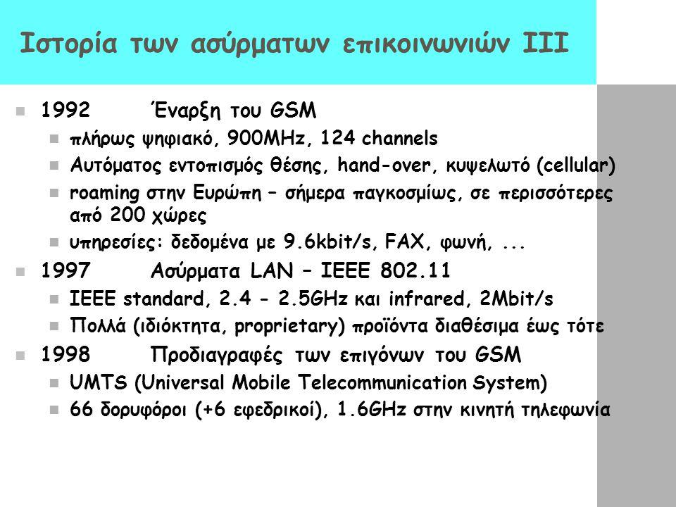 Ιστορία των ασύρματων επικοινωνιών III 1992Έναρξη του GSM πλήρως ψηφιακό, 900MHz, 124 channels Αυτόματος εντοπισμός θέσης, hand-over, κυψελωτό (cellul