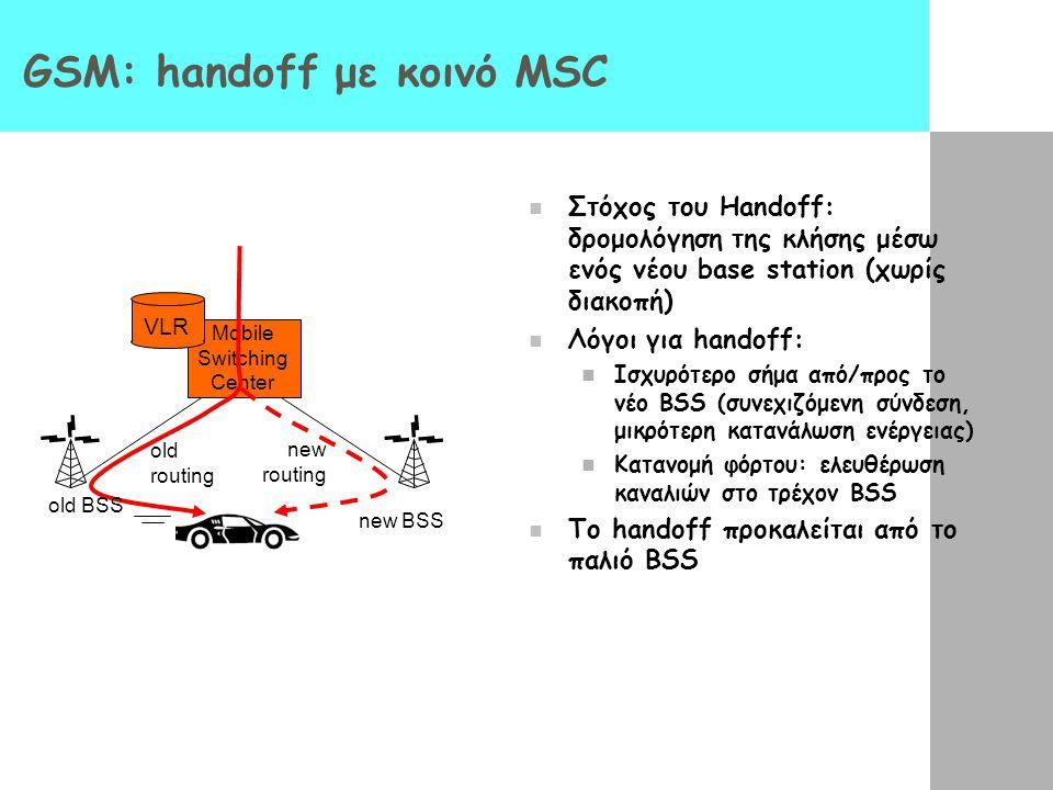 Mobile Switching Center VLR old BSS new BSS old routing new routing GSM: handoff με κοινό MSC Στόχος του Handoff: δρομολόγηση της κλήσης μέσω ενός νέου base station (χωρίς διακοπή) Λόγοι για handoff: Ισχυρότερο σήμα από/προς το νέο BSS (συνεχιζόμενη σύνδεση, μικρότερη κατανάλωση ενέργειας) Κατανομή φόρτου: ελευθέρωση καναλιών στο τρέχον BSS Το handoff προκαλείται από το παλιό BSS